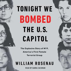 Tonight We Bombed The U.S. Capitol: The Explosive Story of M19, Americas First Female Terrorist Group Audiobook, by William Rosenau