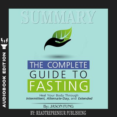 Summary of The Complete Guide to Fasting: Heal Your Body Through Intermittent, Alternate-Day, and Extended by Jason Fung and Jimmy Moore Audiobook, by Readtrepreneur Publishing