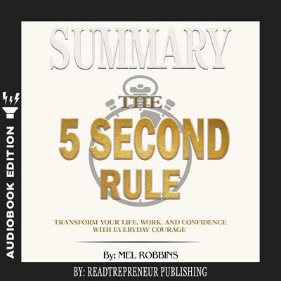Summary of The 5 Second Rule: Transform Your Life, Work, and Confidence with Everyday Courage by Mel Robbins Audiobook, by