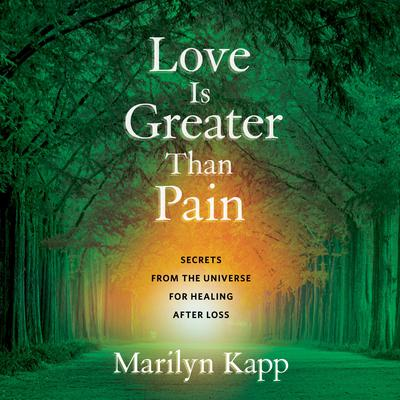 Love Is Greater Than Pain: Secrets from the Universe for Healing After Loss Audiobook, by Marilyn Kapp