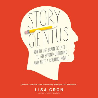 Story Genius: How to Use Brain Science to Go Beyond Outlining and Write a Riveting Novel (Before You Waste Three Years Writing 327 Pages That Go Nowhere) Audiobook, by