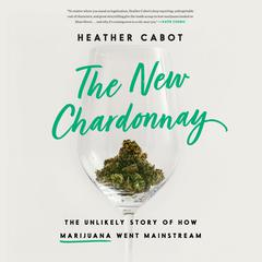 The New Chardonnay: The Unlikely Story of How Marijuana Went Mainstream Audiobook, by Heather Cabot
