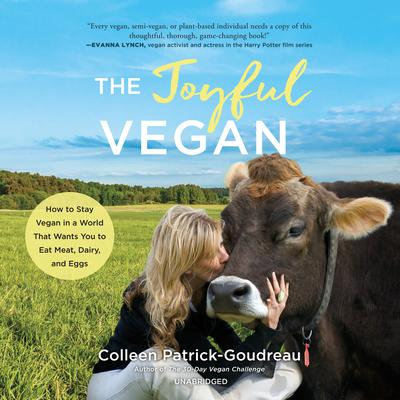 The Joyful Vegan: How to Stay Vegan in a World That Wants You to Eat Meat, Dairy, and Eggs Audiobook, by Colleen Patrick-Goudreau
