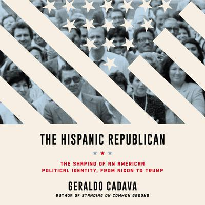 The Hispanic Republican: The Shaping of an American Political Identity, from Nixon to Trump Audiobook, by Geraldo Cadava