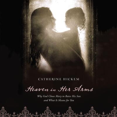 Heaven in Her Arms: Why God Chose Mary to Raise His Son and What It Means for You Audiobook, by Catherine Hickem