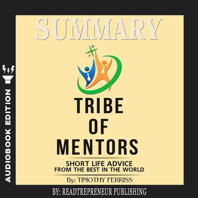 Summary of Tribe of Mentors: Short Life Advice from the Best in the World by Timothy Ferriss Audiobook, by Readtrepreneur Publishing