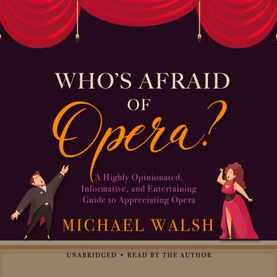 Who's Afraid of Opera?: A Highly Opinionated, Informative, and Entertaining Guide to Appreciating Opera Audiobook, by Michael Walsh