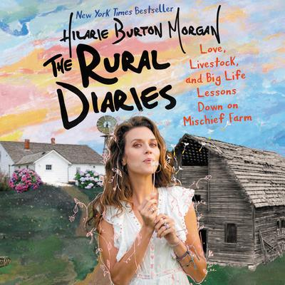 The Rural Diaries: Love, Livestock, and Big Life Lessons Down on Mischief Farm Audiobook, by Hilarie Burton