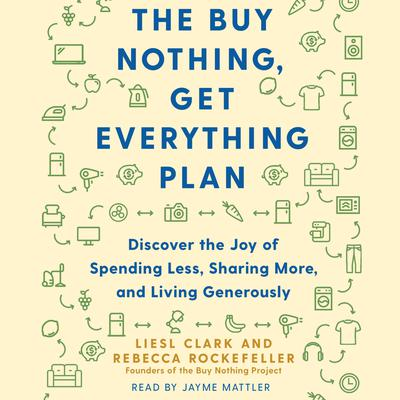 The Buy Nothing, Get Everything Plan: Discover the Joy of Spending Less, Sharing More, and Living Generously Audiobook, by Liesl Clark