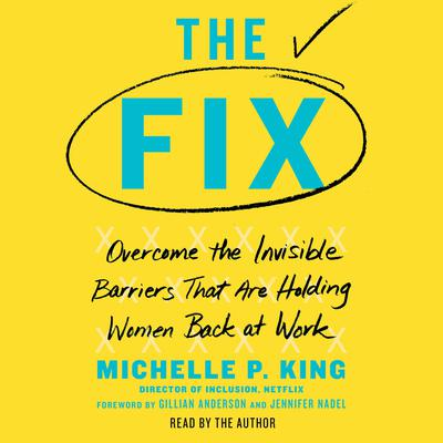 The Fix: Overcome the Invisible Barriers That Are Holding Women Back at Work Audiobook, by Michelle P. King