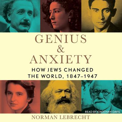 Genius & Anxiety: How Jews Changed the World, 1847–1947 Audiobook, by Norman Lebrecht