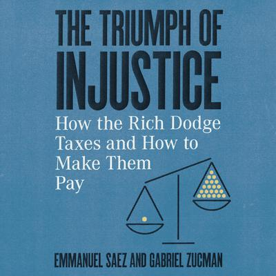 The Triumph of Injustice: How the Rich Dodge Taxes and How to Make Them Pay Audiobook, by Gabriel Zucman