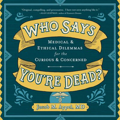 Who Says Youre Dead?: Medical & Ethical Dilemmas for the Curious & Concerned Audiobook, by Jacob M. Appel