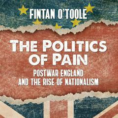 The Politics of Pain: Postwar England and the Rise of Nationalism Audiobook, by Fintan O'Toole