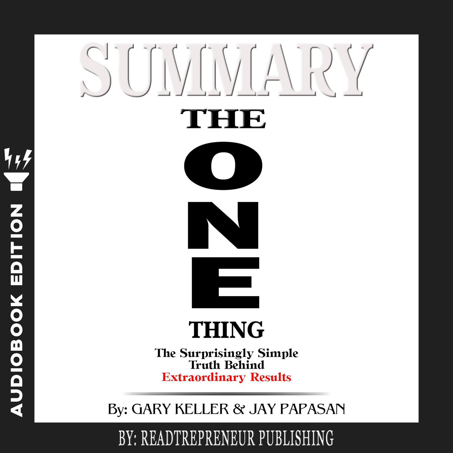 Printable Summary of The ONE Thing: The Surprisingly Simple Truth Behind Extraordinary Results By Gary Keller and Jay Papasan Audiobook Cover Art