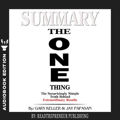 Summary of The ONE Thing: The Surprisingly Simple Truth Behind Extraordinary Results By Gary Keller and Jay Papasan Audiobook, by Readtrepreneur Publishing