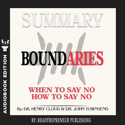 Summary of Boundaries: When To Say Yes, How to Say No by Henry Cloud and John Townsend Audiobook, by