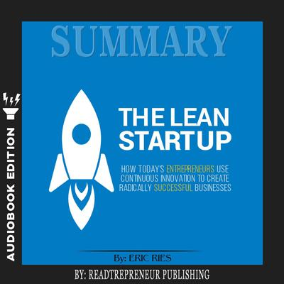 Summary of The Lean Startup: How Todays Entrepreneurs Use Continuous Innovation to Create Radically Successful Businesses by Eric Ries Audiobook, by Readtrepreneur Publishing