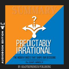 Summary of Predictably Irrational, Revised and Expanded Edition: The Hidden Forces That Shape Our Decisions by Dan Ariely Audiobook, by Readtrepreneur Publishing