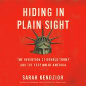 Hiding in Plain Sight: The Invention of Donald Trump and the Erosion of America Audiobook, by Sarah Kendzior
