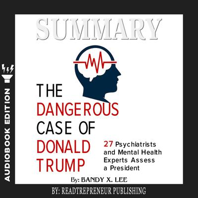 Summary of The Dangerous Case of Donald Trump: 37 Psychiatrists and Mental Health Experts Assess a President by Brandy X. Lee Audiobook, by Readtrepreneur Publishing