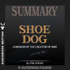 Summary of Shoe Dog: A Memoir by the Creator of Nike by Phil Knight Audiobook, by Readtrepreneur Publishing