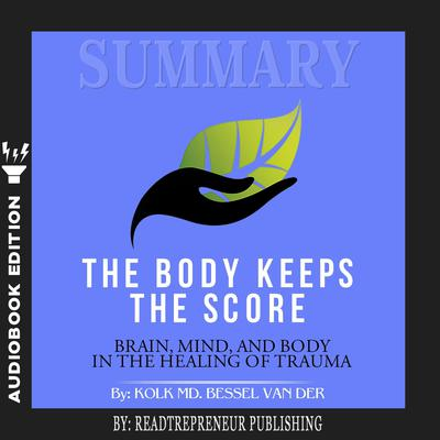 Summary of The Body Keeps the Score: Brain, Mind, and Body in the Healing of Trauma by Bessel van der Kolk MD Audiobook, by