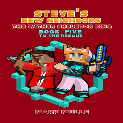 Steves New Neighbors: The Wither Skeleton King (Book 5): To the Rescue (An Unofficial Minecraft Diary Book for Kids Ages 9 - 12 (Preteen) : To the Rescue (An Unofficial Minecraft Diary Book for Kids Ages 9 - 12 (Preteen) Audiobook, by