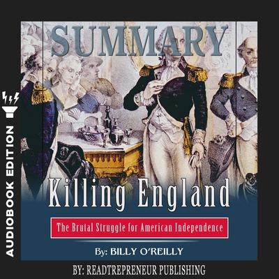 Summary of Killing England: The Brutal Struggle for American Independence by Bill OReilly: The Brutal Struggle for American Independence by Bill O'Reilly Audiobook, by