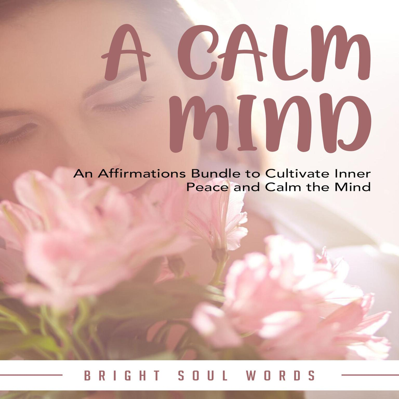 A Calm Mind: An Affirmations Bundle to Cultivate Inner Peace and Calm the Mind Audiobook, by Bright Soul Words