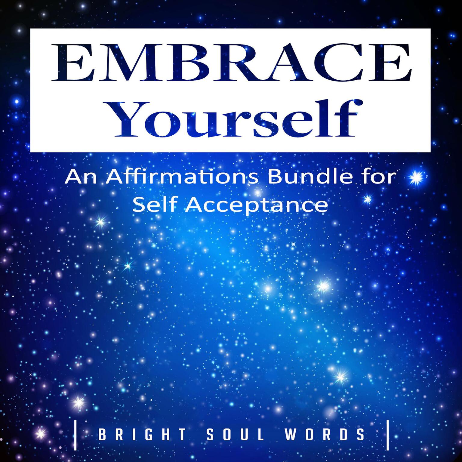 Embrace Yourself: An Affirmations Bundle for Self Acceptance Audiobook, by Bright Soul Words
