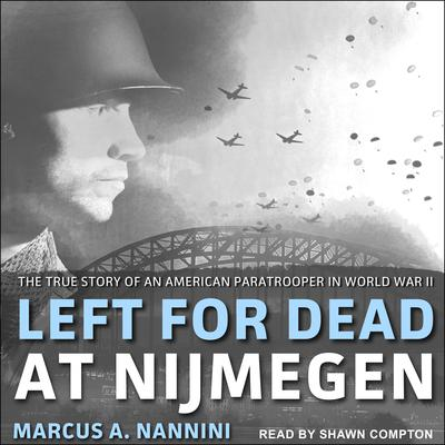 Left for Dead at Nijmegen: The True Story of an American Paratrooper in World War II Audiobook, by Marcus A. Nannini