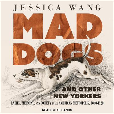 Mad Dogs and Other New Yorkers: Rabies, Medicine, and Society in an American Metropolis, 1840–1920 Audiobook, by Jessica Wang