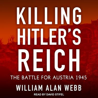 Killing Hitler's Reich: The Battle for Austria 1945 Audiobook, by William Alan Webb