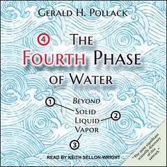 The Fourth Phase of Water: Beyond Solid, Liquid, and Vapor Audiobook, by Gerald H. Pollack