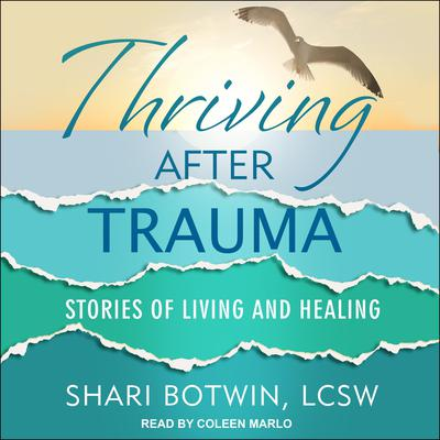 Thriving After Trauma: Stories of Living and Healing Audiobook, by Shari Botwin