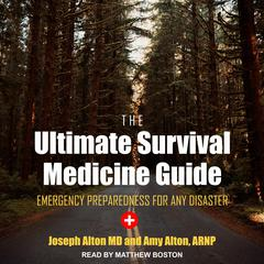 The Ultimate Survival Medicine Guide: Emergency Preparedness for ANY Disaster Audiobook, by Amy Alton, ARNP, Joseph Alton