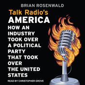 Talk Radio's America: How an Industry Took Over a Political Party That Took Over the United States Audiobook, by Brian Rosenwald