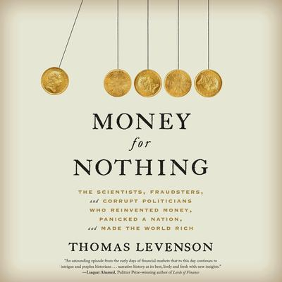 Money for Nothing: The Scientists, Fraudsters, and Corrupt Politicians Who Reinvented Money, Panicked a Nation, and Made the World Rich Audiobook, by