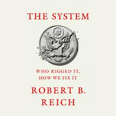 The System: Who Rigged It, How We Fix It Audiobook, by Robert B. Reich