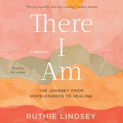 There I Am: The Journey from Hopelessness to Healing: A Memoir Audiobook, by Ruthie Lindsey