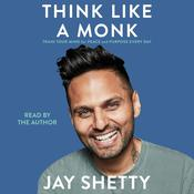 Think Like a Monk: Train Your Mind for Peace and Purpose Every Day Audiobook, by Jay Shetty