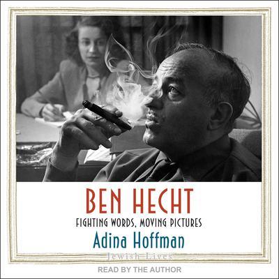 Ben Hecht: Fighting Words, Moving Pictures Audiobook, by Adina Hoffman
