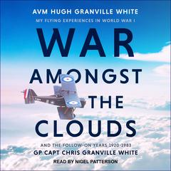 War Amongst the Clouds: My Flying Experiences in World War I and the Follow-On Years 1920-1983 Audiobook, by AVM Hugh Granville White, GP Capt Chris Granville White