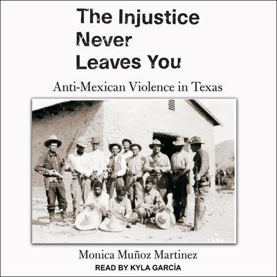 The Injustice Never Leaves You: Anti-Mexican Violence in Texas Audiobook, by
