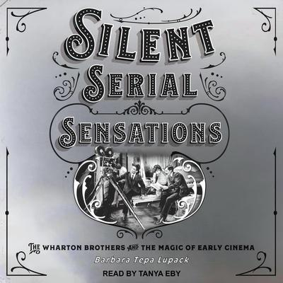 Silent Serial Sensations: The Wharton Brothers and the Magic of Early Cinema Audiobook, by Barbara Tepa Lupack