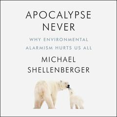 Apocalypse Never: Why Environmental Alarmism Hurts Us All Audiobook, by Michael Shellenberger
