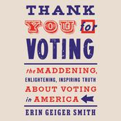 Thank You For Voting: The Maddening, Enlightening, Inspiring Truth About Voting in America Audiobook, by Erin Geiger Smith