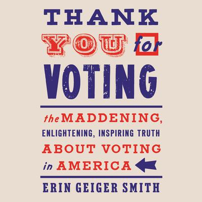 Thank You For Voting: The Maddening, Enlightening, Inspiring Truth About Voting in America Audiobook, by