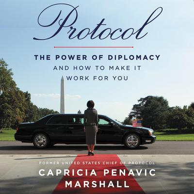 Protocol: The Power of Diplomacy and How to Make It Work for You Audiobook, by Capricia Penavic Marshall